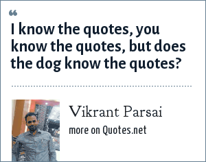 Vikrant Parsai: I know the quotes, you know the quotes, but does the dog know the quotes?