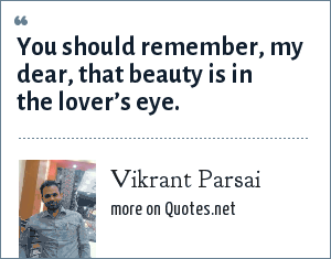 Vikrant Parsai: You should remember, my dear, that beauty is in the lover's eye.