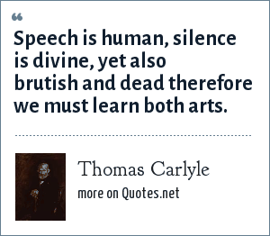 Thomas Carlyle: Speech is human, silence is divine, yet also brutish and dead therefore we must learn both arts.