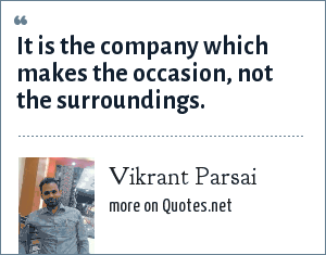 Vikrant Parsai: It is the company which makes the occasion, not the surroundings.