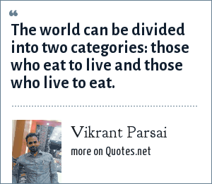 Vikrant Parsai: The world can be divided into two categories: those who eat to live and those who live to eat.
