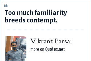 Vikrant Parsai: Too much familiarity breeds contempt.