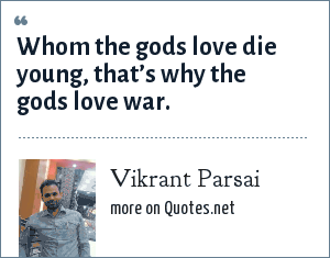 Vikrant Parsai: Whom the gods love die young, that's why the gods love war.