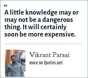 Vikrant Parsai: A little knowledge may or may not be a dangerous thing. It will certainly soon be more expensive.