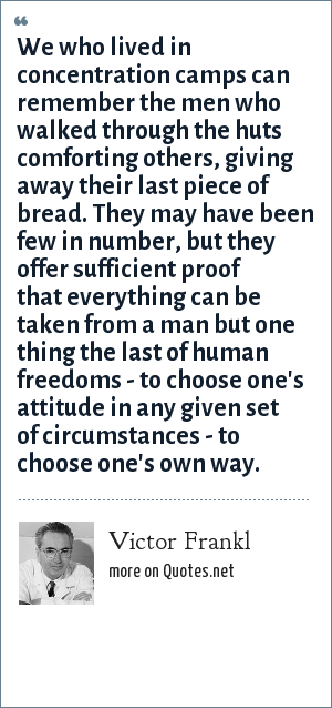 Victor Frankl: We who lived in concentration camps can remember the men who walked through the huts comforting others, giving away their last piece of bread. They may have been few in number, but they offer sufficient proof that everything can be taken from a man but one thing the last of human freedoms - to choose one's attitude in any given set of circumstances - to choose one's own way.