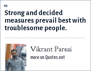 Vikrant Parsai: Strong and decided measures prevail best with troublesome people.