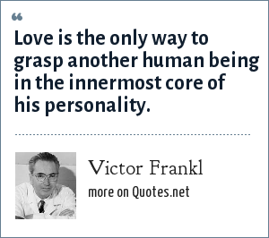 Victor Frankl: Love is the only way to grasp another human being in the innermost core of his personality.