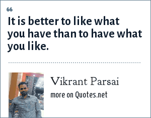 Vikrant Parsai: It is better to like what you have than to have what you like.