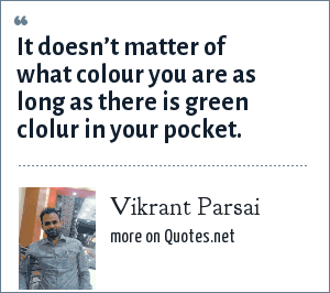 Vikrant Parsai: It doesn't matter of what colour you are as long as there is green clolur in your pocket.