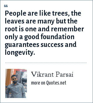 Vikrant Parsai: People are like trees, the leaves are many but the root is one and remember only a good foundation guarantees success and longevity.