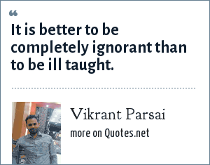 Vikrant Parsai: It is better to be completely ignorant than to be ill taught.