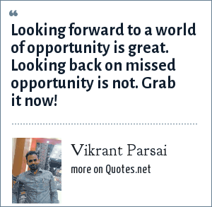Vikrant Parsai: Looking forward to a world of opportunity is great. Looking back on missed opportunity is not. Grab it now!