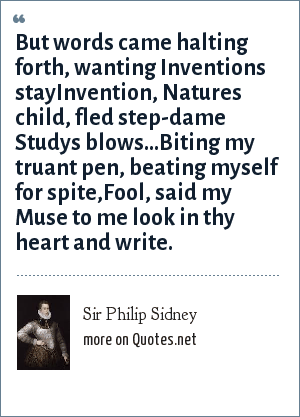 Sir Philip Sidney: But words came halting forth, wanting Inventions stayInvention, Natures child, fled step-dame Studys blows...Biting my truant pen, beating myself for spite,Fool, said my Muse to me look in thy heart and write.