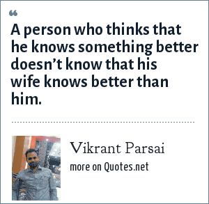 Vikrant Parsai: A person who thinks that he knows something better doesn't know that his wife knows better than him.
