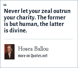 Hosea Ballou: Never let your zeal outrun your charity. The former is but human, the latter is divine.