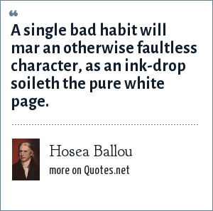 Hosea Ballou: A single bad habit will mar an otherwise faultless character, as an ink-drop soileth the pure white page.