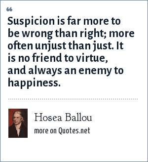 Hosea Ballou: Suspicion is far more to be wrong than right; more often unjust than just. It is no friend to virtue, and always an enemy to happiness.