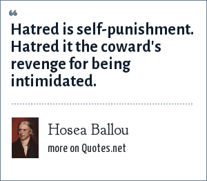 Hosea Ballou: Hatred is self-punishment. Hatred it the coward's revenge for being intimidated.