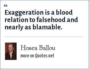 Hosea Ballou: Exaggeration is a blood relation to falsehood and nearly as blamable.