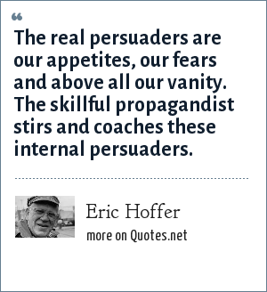 Eric Hoffer: The real persuaders are our appetites, our fears and above all our vanity. The skillful propagandist stirs and coaches these internal persuaders.