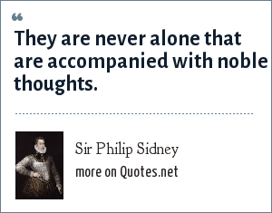Sir Philip Sidney: They are never alone that are accompanied with noble thoughts.