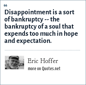 Eric Hoffer: Disappointment is a sort of bankruptcy -- the bankruptcy of a soul that expends too much in hope and expectation.