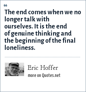 Eric Hoffer: The end comes when we no longer talk with ourselves. It is the end of genuine thinking and the beginning of the final loneliness.