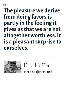 Eric Hoffer: The pleasure we derive from doing favors is partly in the feeling it gives us that we are not altogether worthless. It is a pleasant surprise to ourselves.