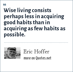 Eric Hoffer: Wise living consists perhaps less in acquiring good habits than in acquiring as few habits as possible.
