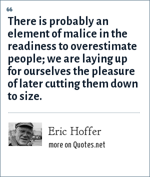 Eric Hoffer: There is probably an element of malice in the readiness to overestimate people; we are laying up for ourselves the pleasure of later cutting them down to size.