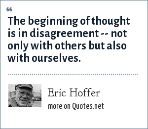 Eric Hoffer: The beginning of thought is in disagreement -- not only with others but also with ourselves.