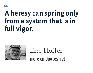 Eric Hoffer: A heresy can spring only from a system that is in full vigor.