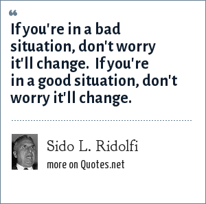 Sido L. Ridolfi: If you're in a bad situation, don't worry it'll change. If you're in a good situation, don't worry it'll change.