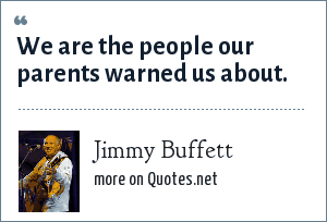 Jimmy Buffett: We are the people our parents warned us about.