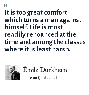 Émile Durkheim: It is too great comfort which turns a man against himself. Life is most readily renounced at the time and among the classes where it is least harsh.