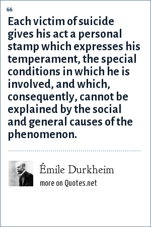 Émile Durkheim: Each victim of suicide gives his act a personal stamp which expresses his temperament, the special conditions in which he is involved, and which, consequently, cannot be explained by the social and general causes of the phenomenon.