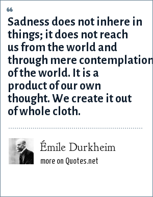 Émile Durkheim: Sadness does not inhere in things; it does not reach us from the world and through mere contemplation of the world. It is a product of our own thought. We create it out of whole cloth.