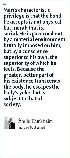 Émile Durkheim: Man's characteristic privilege is that the bond he accepts is not physical but moral; that is, social. He is governed not by a material environment brutally imposed on him, but by a conscience superior to his own, the superiority of which he feels. Because the greater, better part of his existence transcends the body, he escapes the body's yoke, but is subject to that of society.