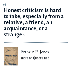 Franklin P. Jones: Honest criticism is hard to take, especially from a relative, a friend, an acquaintance, or a stranger.
