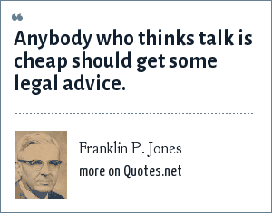 Franklin P. Jones: Anybody who thinks talk is cheap should get some legal advice.