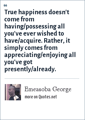 Emeasoba George: True happiness doesn't come from having/possessing all you've ever wished to have/acquire. Rather, it simply comes from appreciating/enjoying all you've got presently/already.