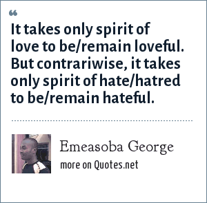 Emeasoba George: It takes only spirit of love to be/remain loveful. But contrariwise, it takes only spirit of hate/hatred to be/remain hateful.