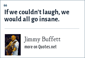 Jimmy Buffett: If we couldn't laugh, we would all go insane.