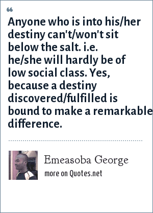 Emeasoba George: Anyone who is into his/her destiny can't/won't sit below the salt. i.e. he/she will hardly be of low social class. Yes, because a destiny discovered/fulfilled is bound to make a remarkable difference.