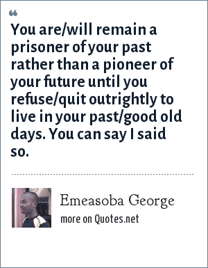 Emeasoba George: You are/will remain a prisoner of your past rather than a pioneer of your future until you refuse/quit outrightly to live in your past/good old days. You can say I said so.