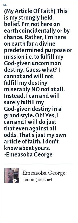 Emeasoba George: (My Article Of Faith) This is my strongly held belief. I'm not here on earth coincidentally or by chance. Rather, I'm here on earth for a divine predetermined purpose or mission i.e. to fulfill my God-given uncommon destiny. Guess what? I cannot and will not fulfill my destiny miserably NO not at all. Instead, I can and will surely fulfill my God-given destiny in a grand style. Oh! Yes, I can and I will do just that even against all odds. That's just my own article of faith. I don't know about yours. -Emeasoba George
