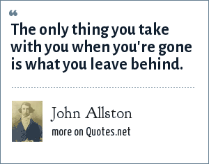 John Allston: The only thing you take with you when you're gone is what you leave behind.