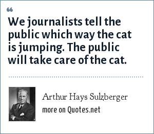 Arthur Hays Sulzberger: We journalists tell the public which way the cat is jumping. The public will take care of the cat.