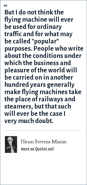 Hiram Stevens Maxim: But I do not think the flying machine will ever be used for ordinary traffic and for what may be called