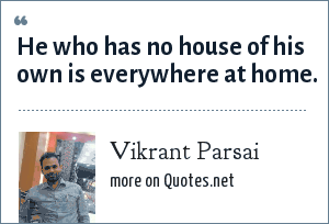 Vikrant Parsai: He who has no house of his own is everywhere at home.